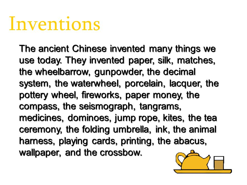 Inventions The ancient Chinese invented many things we use today. They invented paper, silk, matches, the wheelbarrow, gunpowder, the decimal system,
