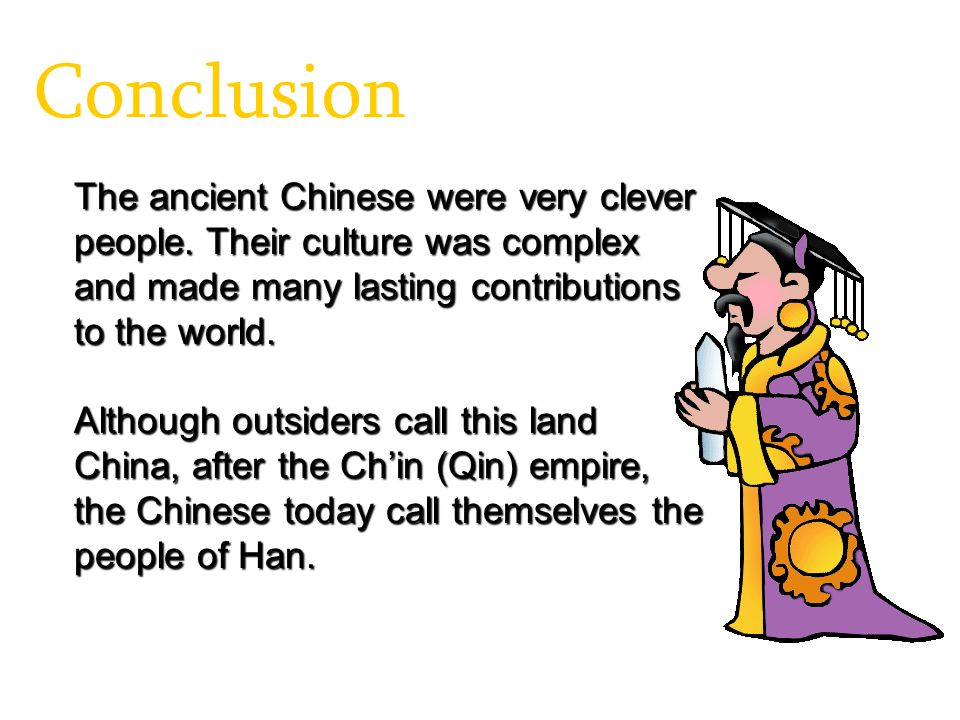 Conclusion The ancient Chinese were very clever people. Their culture was complex and made many lasting contributions to the world. Although outsiders