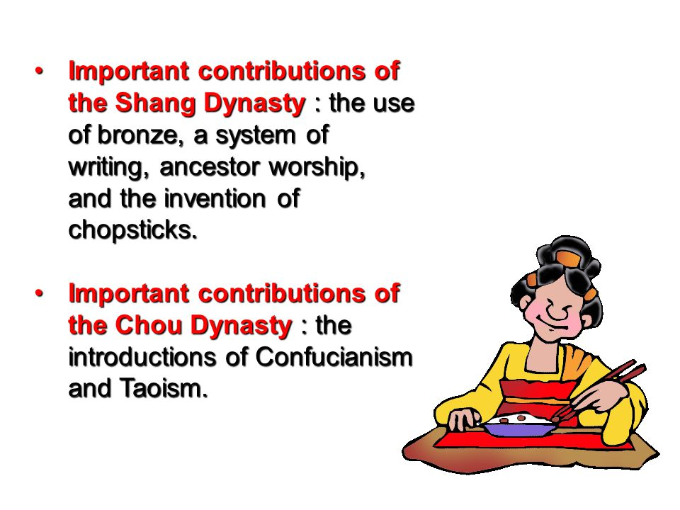 Important contributions of the Shang Dynasty : the use of bronze, a system of writing, ancestor worship, and the invention of chopsticks.Important con