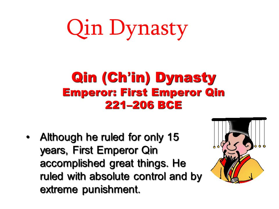 Qin Dynasty Qin (Ch ' in) Dynasty Emperor: First Emperor Qin 221–206 BCE Although he ruled for only 15 years, First Emperor Qin accomplished great thi