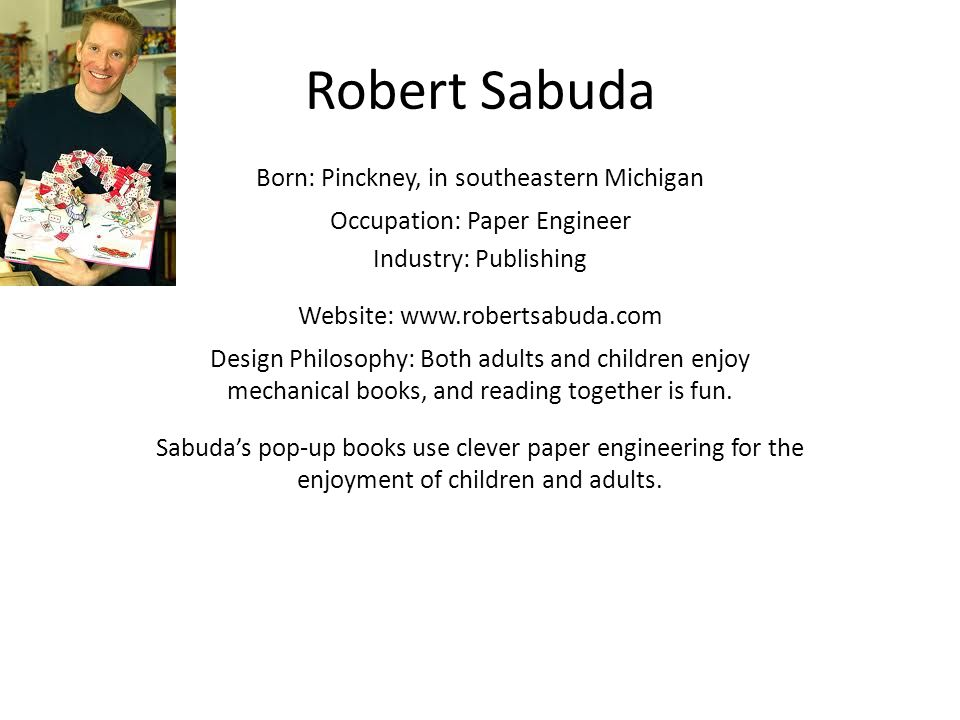 Robert Sabuda Born: Pinckney, in southeastern Michigan Occupation: Paper Engineer Industry: Publishing Website: www.robertsabuda.com Design Philosophy: Both adults and children enjoy mechanical books, and reading together is fun.