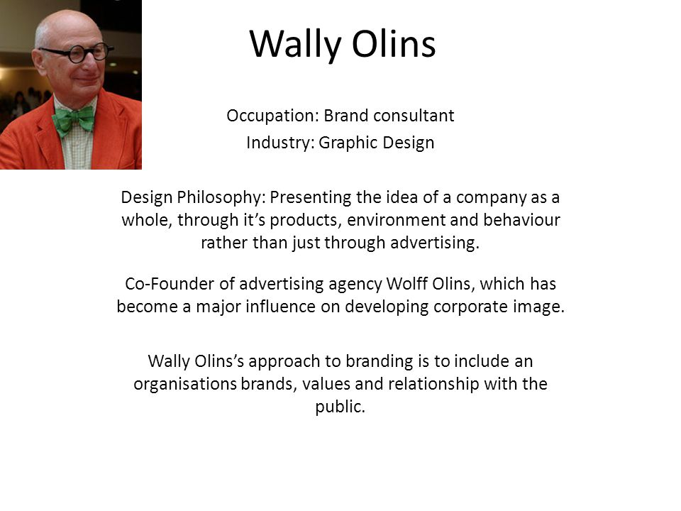 Wally Olins Occupation: Brand consultant Industry: Graphic Design Design Philosophy: Presenting the idea of a company as a whole, through it's products, environment and behaviour rather than just through advertising.