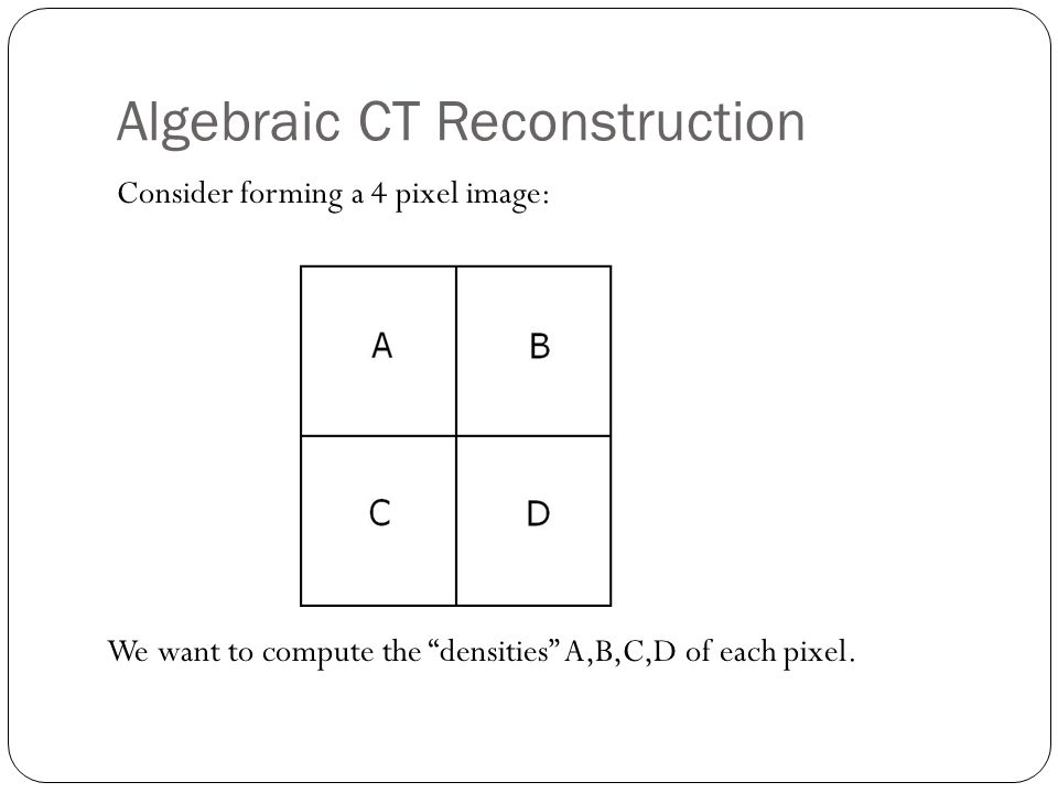 Algebraic CT Reconstruction Consider forming a 4 pixel image: We want to compute the densities A,B,C,D of each pixel.