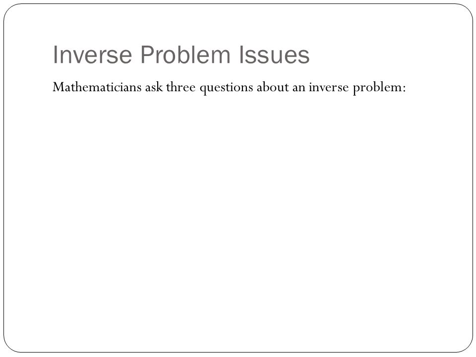 Inverse Problem Issues Mathematicians ask three questions about an inverse problem: