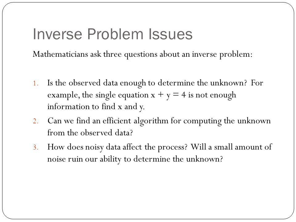 Inverse Problem Issues Mathematicians ask three questions about an inverse problem: 1.