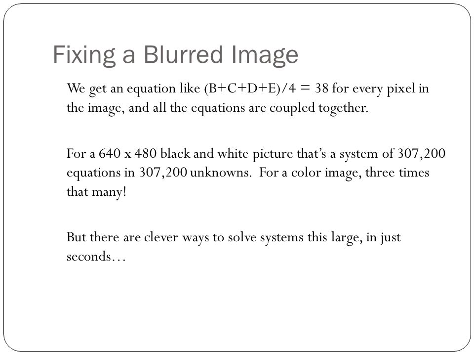 Fixing a Blurred Image We get an equation like (B+C+D+E)/4 = 38 for every pixel in the image, and all the equations are coupled together.