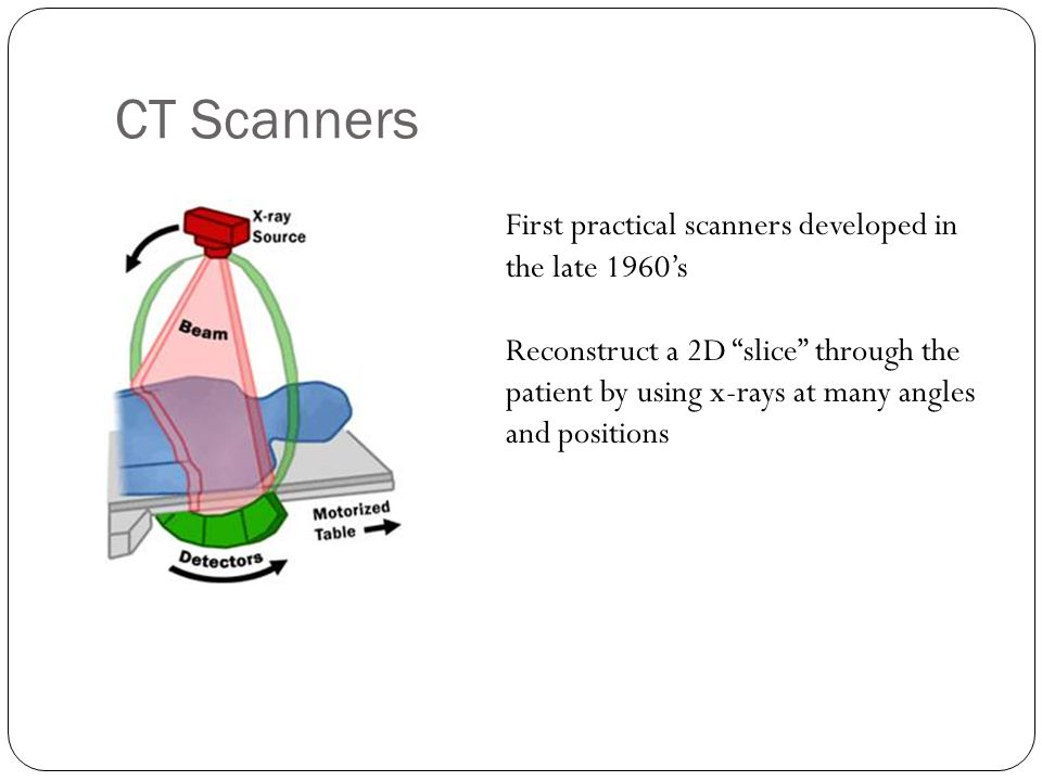 CT Scanners First practical scanners developed in the late 1960's Reconstruct a 2D slice through the patient by using x-rays at many angles and positions