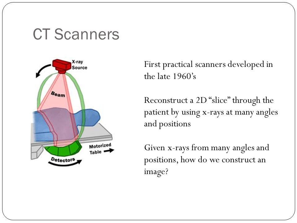 CT Scanners First practical scanners developed in the late 1960's Reconstruct a 2D slice through the patient by using x-rays at many angles and positions Given x-rays from many angles and positions, how do we construct an image