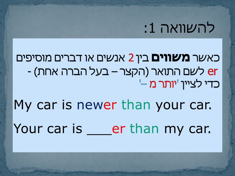 My car is newer than your car. Your car is ___er than my car. להשוואה 1: