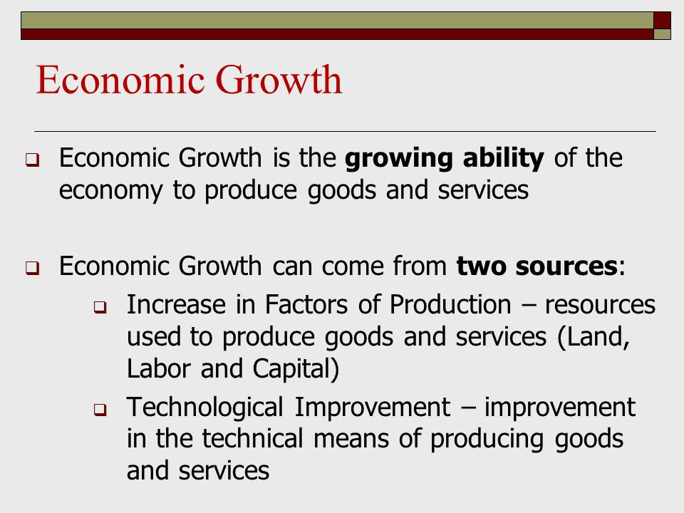 Economic Growth  Economic Growth is the growing ability of the economy to produce goods and services  Economic Growth can come from two sources:  I
