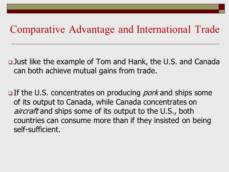 Comparative Advantage and International Trade  Just like the example of Tom and Hank, the U.S. and Canada can both achieve mutual gains from trade. 
