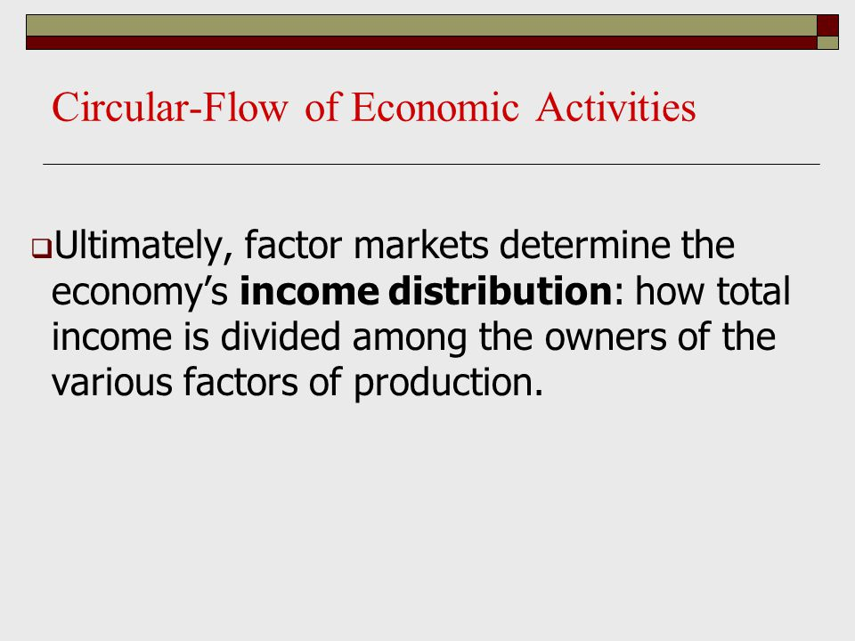 Circular-Flow of Economic Activities  Ultimately, factor markets determine the economy's income distribution: how total income is divided among the o