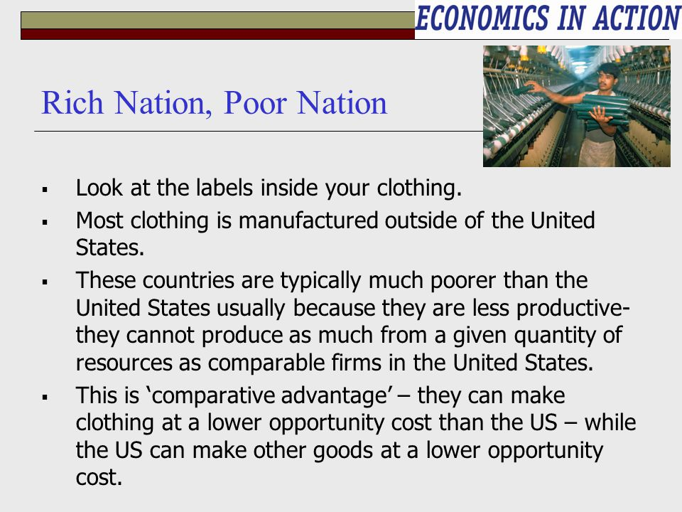 Rich Nation, Poor Nation  Look at the labels inside your clothing.  Most clothing is manufactured outside of the United States.  These countries ar