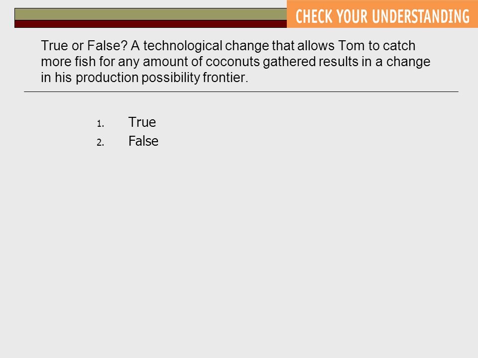 True or False? A technological change that allows Tom to catch more fish for any amount of coconuts gathered results in a change in his production pos