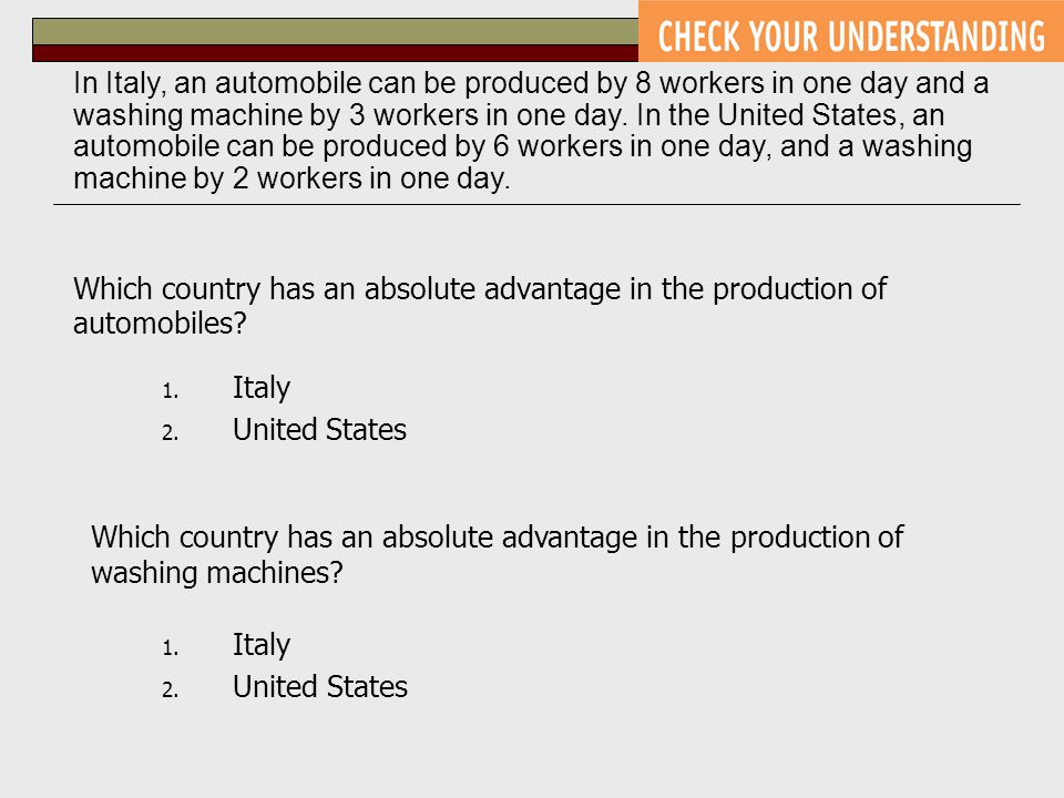 Which country has an absolute advantage in the production of automobiles? 1. Italy 2. United States In Italy, an automobile can be produced by 8 worke