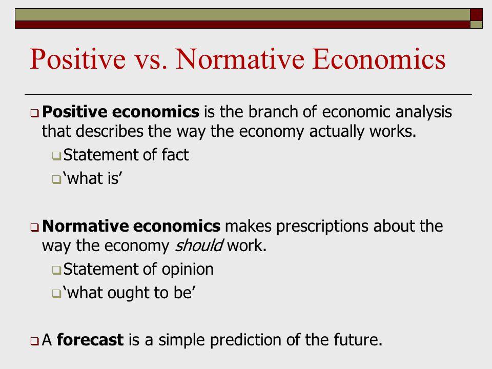 Positive vs. Normative Economics  Positive economics is the branch of economic analysis that describes the way the economy actually works.  Statemen