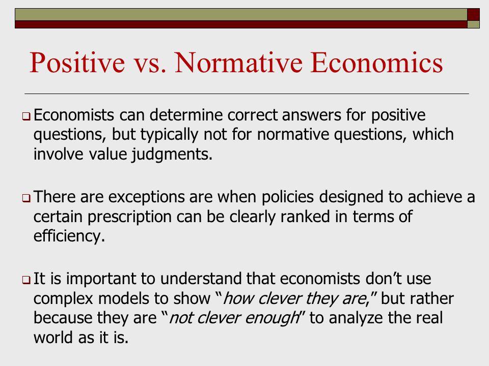 Positive vs. Normative Economics  Economists can determine correct answers for positive questions, but typically not for normative questions, which i
