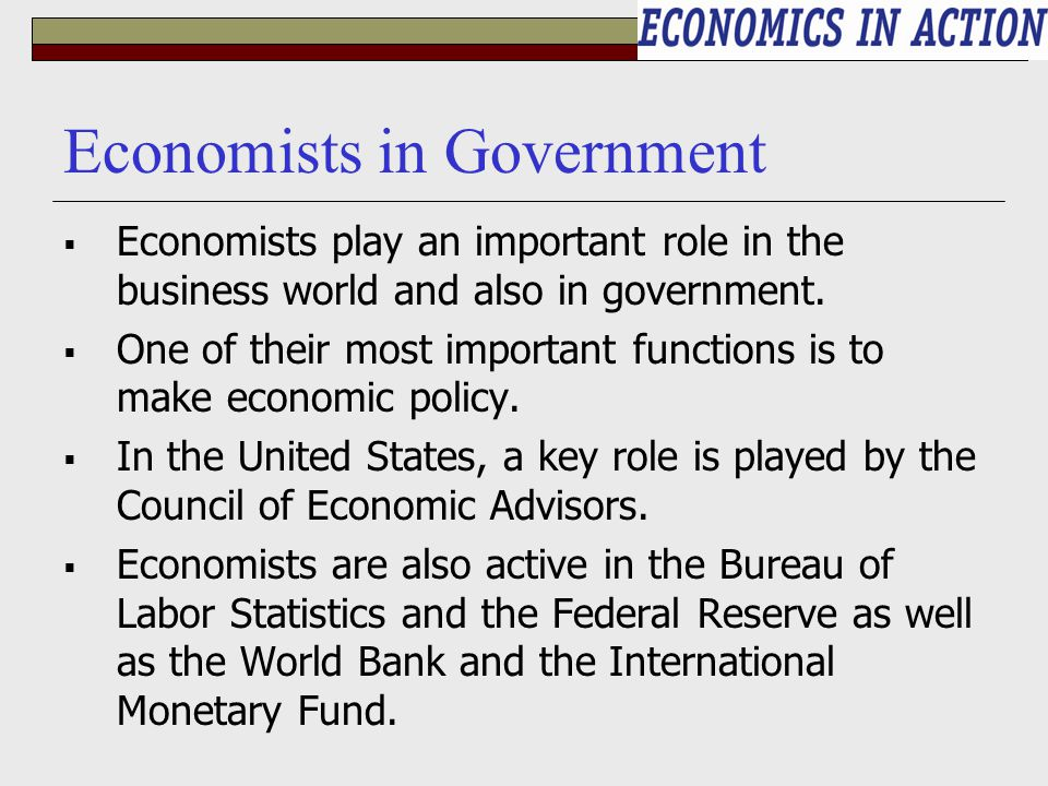 Economists in Government  Economists play an important role in the business world and also in government.  One of their most important functions is