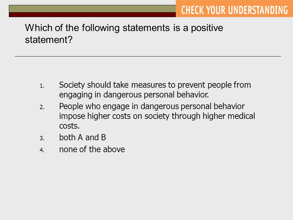 Which of the following statements is a positive statement? 1. Society should take measures to prevent people from engaging in dangerous personal behav