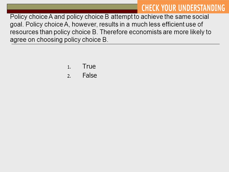 1. True 2. False Policy choice A and policy choice B attempt to achieve the same social goal. Policy choice A, however, results in a much less efficie