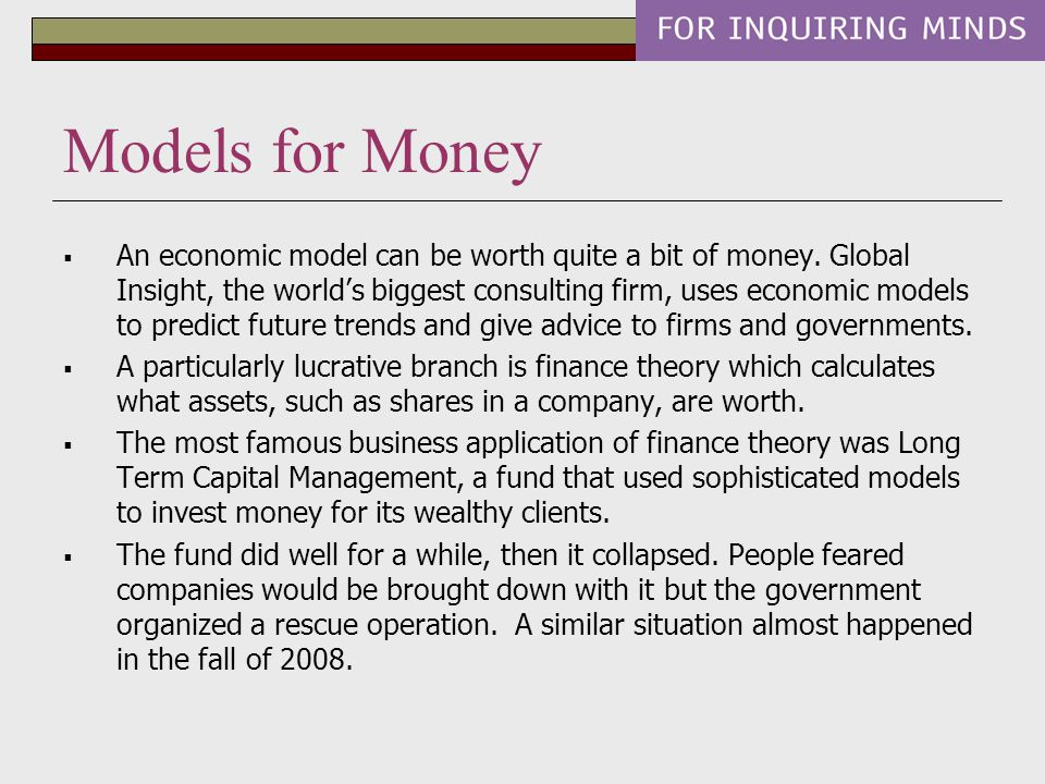 Models for Money  An economic model can be worth quite a bit of money. Global Insight, the world's biggest consulting firm, uses economic models to p