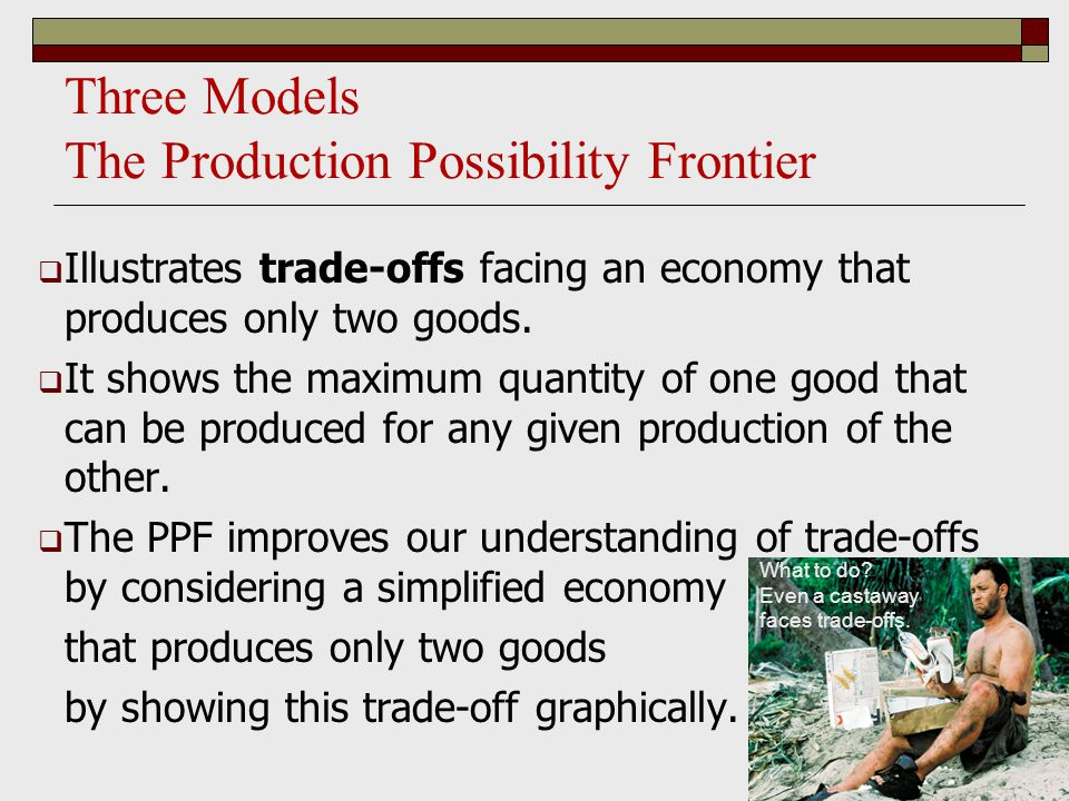 Three Models The Production Possibility Frontier  Illustrates trade-offs facing an economy that produces only two goods.  It shows the maximum quant