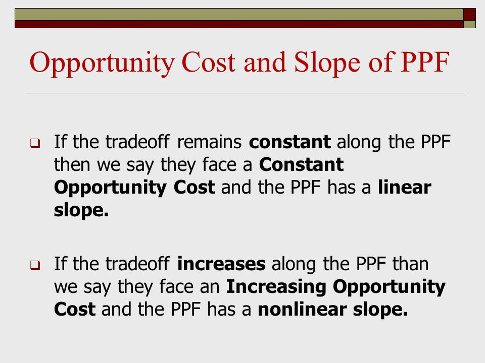 Opportunity Cost and Slope of PPF  If the tradeoff remains constant along the PPF then we say they face a Constant Opportunity Cost and the PPF has a
