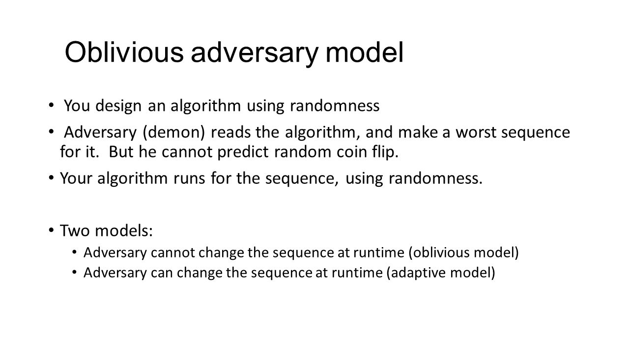 Oblivious adversary model You design an algorithm using randomness Adversary (demon) reads the algorithm, and make a worst sequence for it.