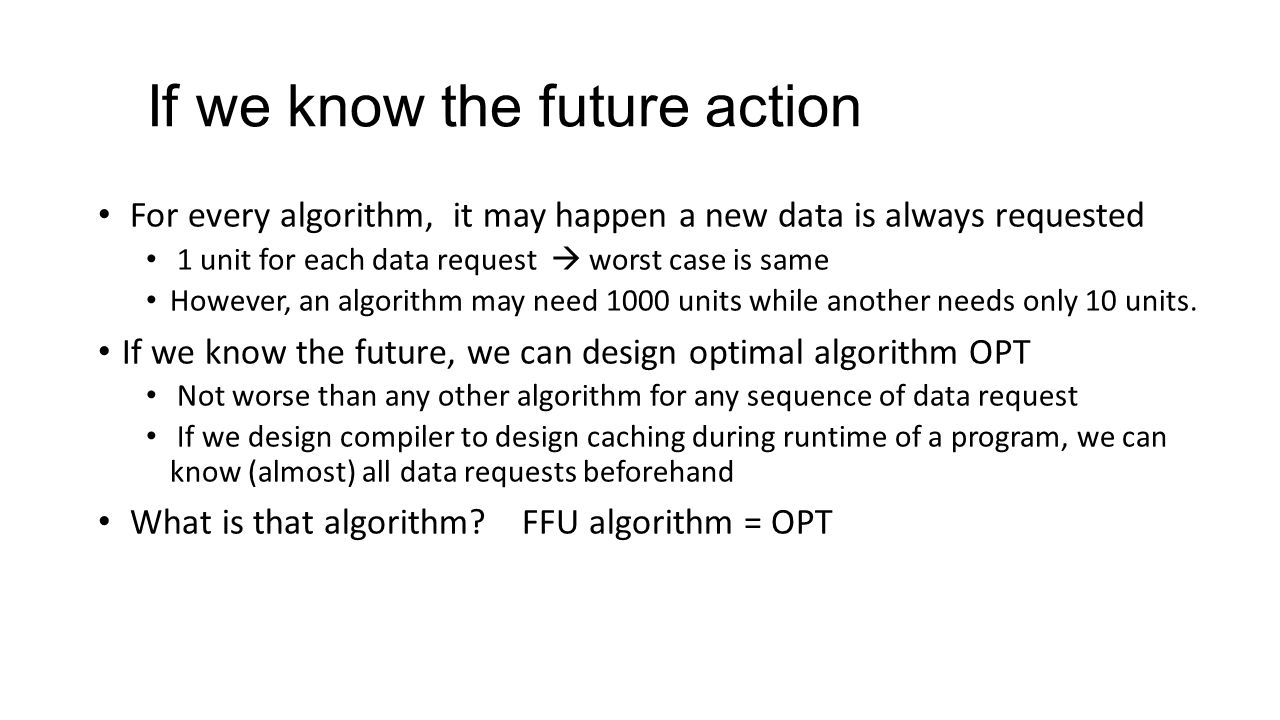 If we know the future action For every algorithm, it may happen a new data is always requested 1 unit for each data request  worst case is same However, an algorithm may need 1000 units while another needs only 10 units.