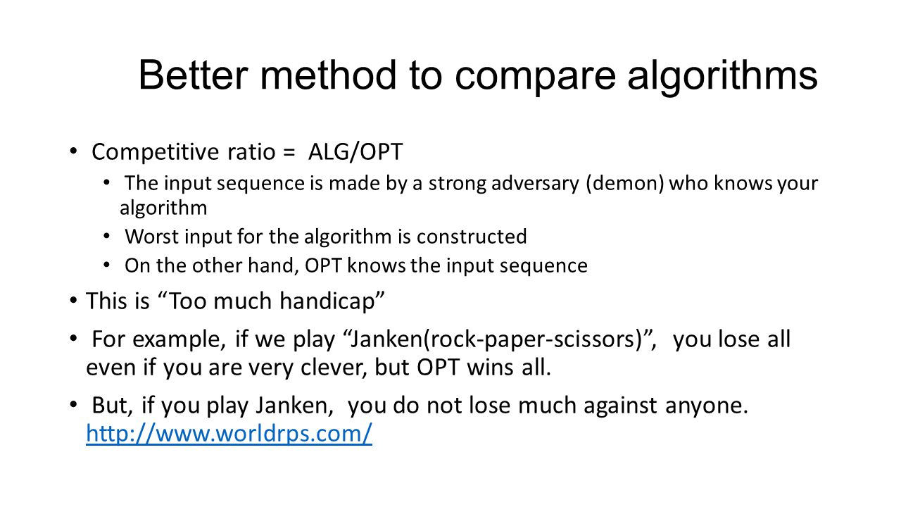 Better method to compare algorithms Competitive ratio = ALG/OPT The input sequence is made by a strong adversary (demon) who knows your algorithm Worst input for the algorithm is constructed On the other hand, OPT knows the input sequence This is Too much handicap For example, if we play Janken(rock-paper-scissors) , you lose all even if you are very clever, but OPT wins all.