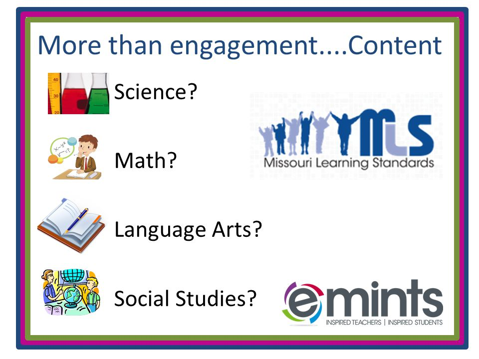 More than engagement....Content Science Math Language Arts Social Studies