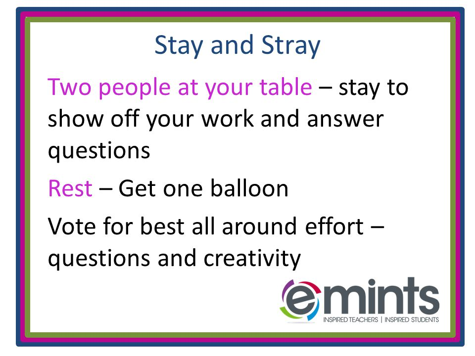 Stay and Stray Two people at your table – stay to show off your work and answer questions Rest – Get one balloon Vote for best all around effort – questions and creativity