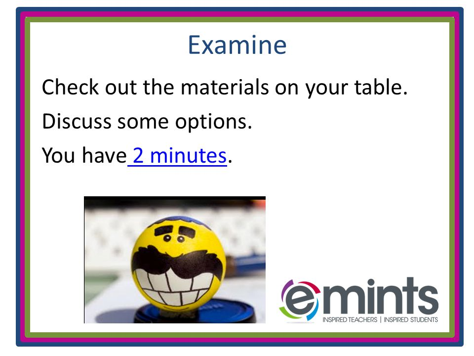 Examine Check out the materials on your table. Discuss some options. You have 2 minutes. 2 minutes