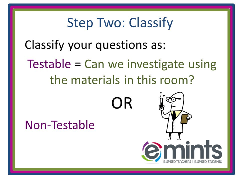 Step Two: Classify Classify your questions as: Testable = Can we investigate using the materials in this room.