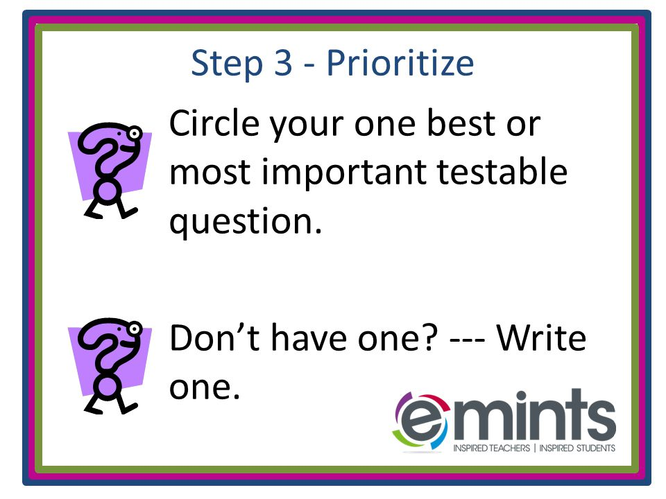 Step 3 - Prioritize Circle your one best or most important testable question.