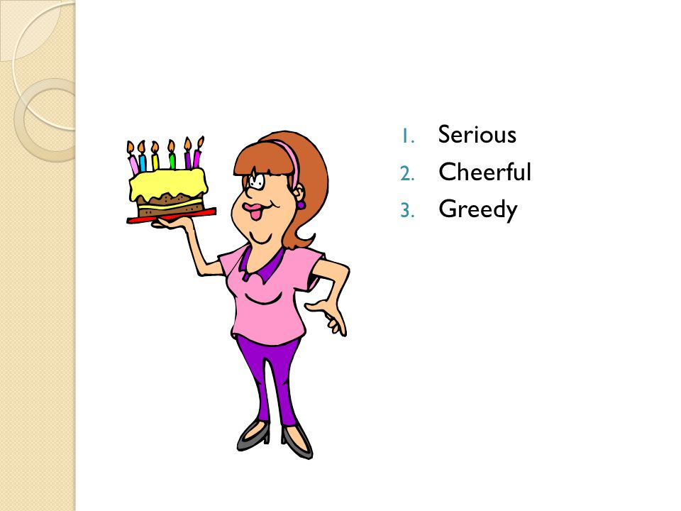1. Serious 2. Cheerful 3. Greedy