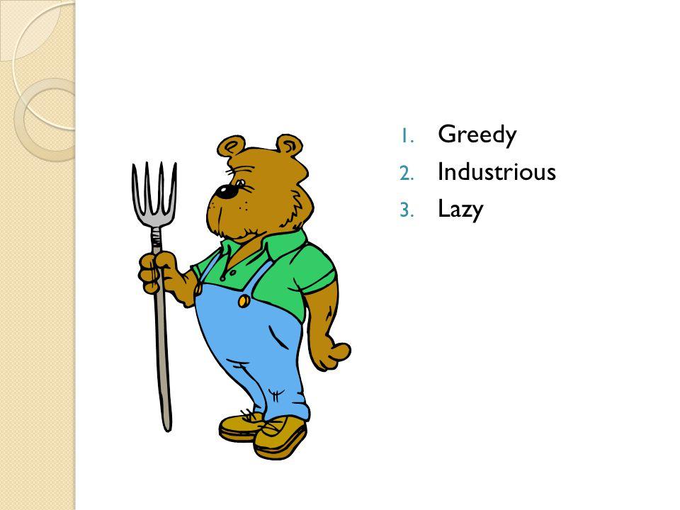 1. Greedy 2. Industrious 3. Lazy
