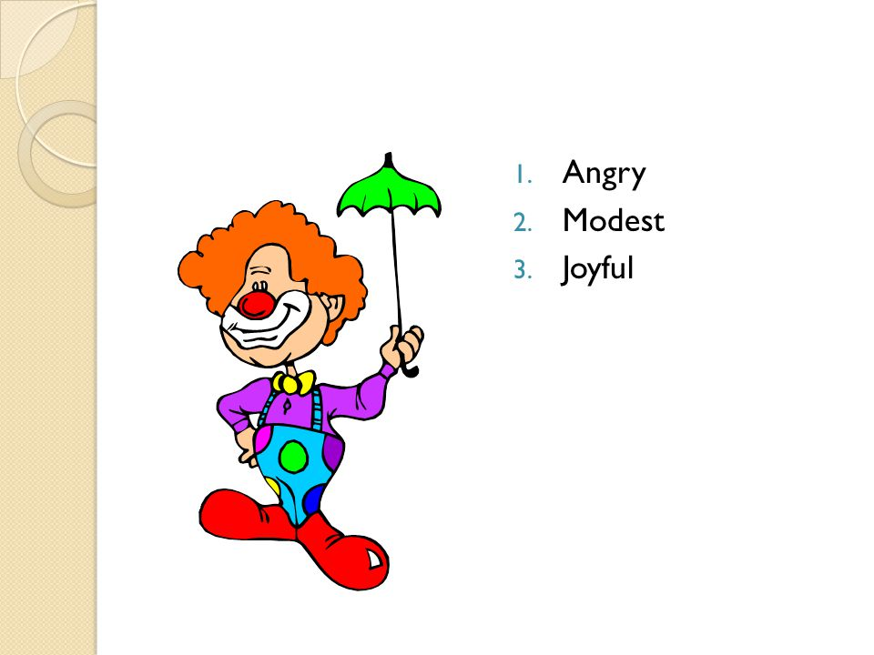 1. Angry 2. Modest 3. Joyful