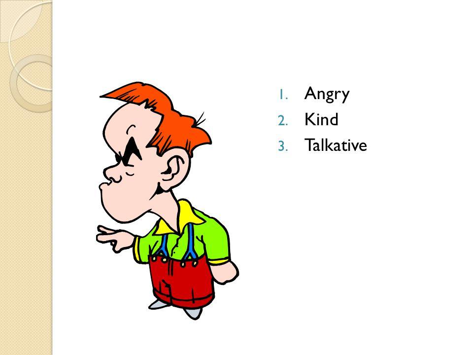 1. Angry 2. Kind 3. Talkative