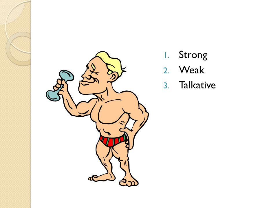 1. Strong 2. Weak 3. Talkative