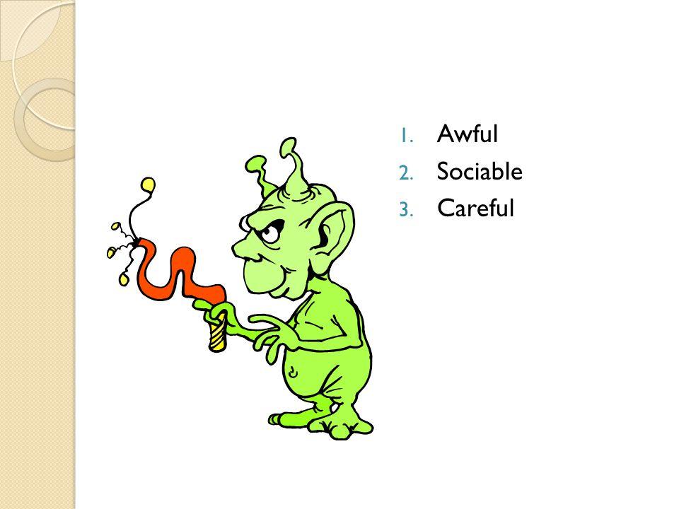 1. Awful 2. Sociable 3. Careful