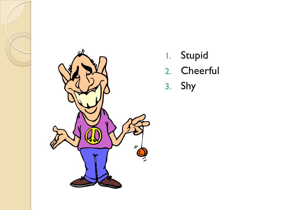 1. Stupid 2. Cheerful 3. Shy