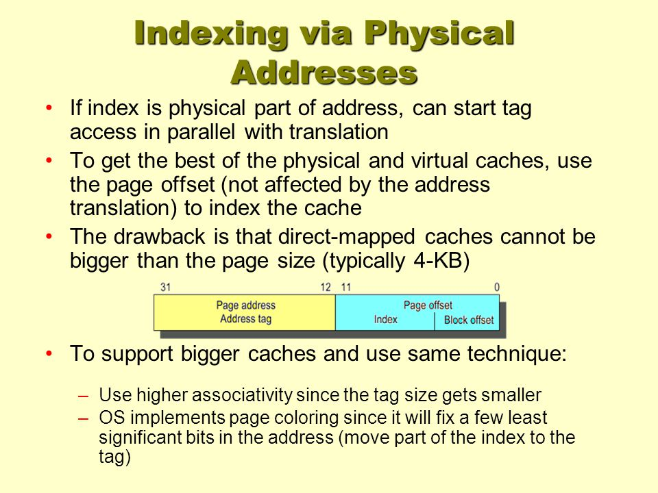 Indexing via Physical Addresses If index is physical part of address, can start tag access in parallel with translation To get the best of the physical and virtual caches, use the page offset (not affected by the address translation) to index the cache The drawback is that direct-mapped caches cannot be bigger than the page size (typically 4-KB) To support bigger caches and use same technique: –Use higher associativity since the tag size gets smaller –OS implements page coloring since it will fix a few least significant bits in the address (move part of the index to the tag)