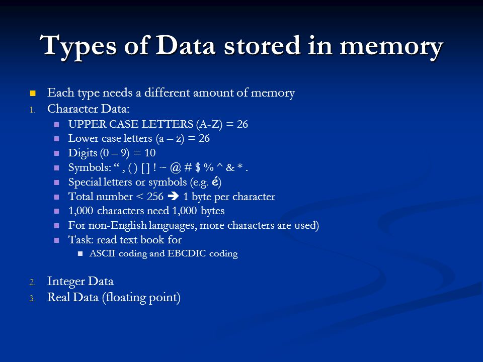 Types of Data stored in memory Each type needs a different amount of memory 1.