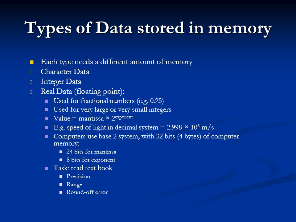 Types of Data stored in memory Each type needs a different amount of memory 1. 1. Character Data 2. 2. Integer Data 3. 3. Real Data (floating point):