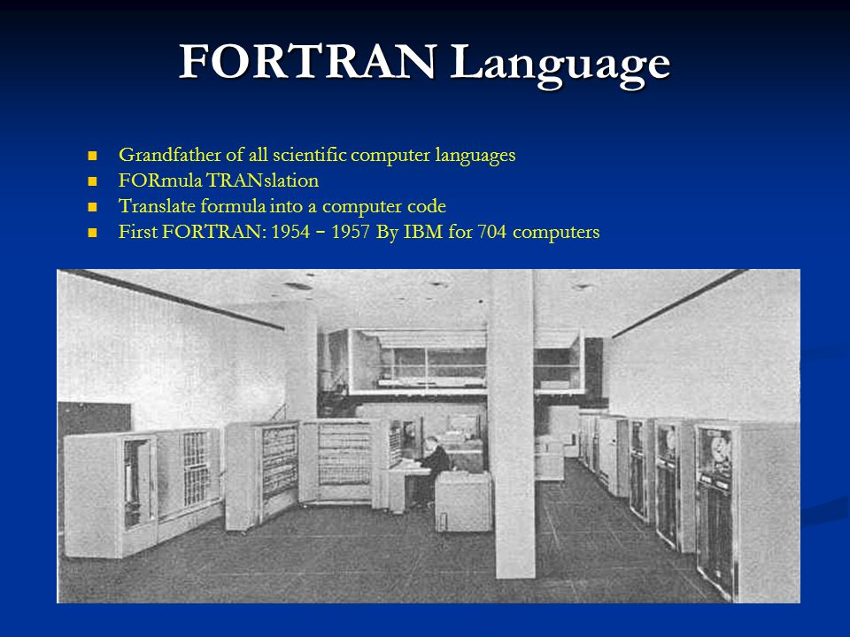 FORTRAN Language Grandfather of all scientific computer languages FORmula TRANslation Translate formula into a computer code First FORTRAN: 1954 – 195