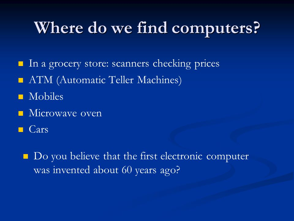 Where do we find computers? In a grocery store: scanners checking prices ATM (Automatic Teller Machines) Mobiles Microwave oven Cars Do you believe th