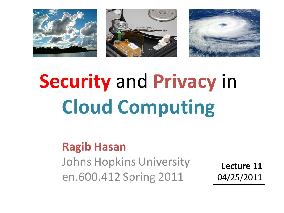 Ragib Hasan Johns Hopkins University en.600.412 Spring 2011 Lecture 11 04/25/2011 Security and Privacy in Cloud Computing
