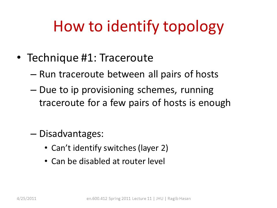How to identify topology Technique #1: Traceroute – Run traceroute between all pairs of hosts – Due to ip provisioning schemes, running traceroute for a few pairs of hosts is enough – Disadvantages: Can't identify switches (layer 2) Can be disabled at router level 4/25/2011en.600.412 Spring 2011 Lecture 11 | JHU | Ragib Hasan