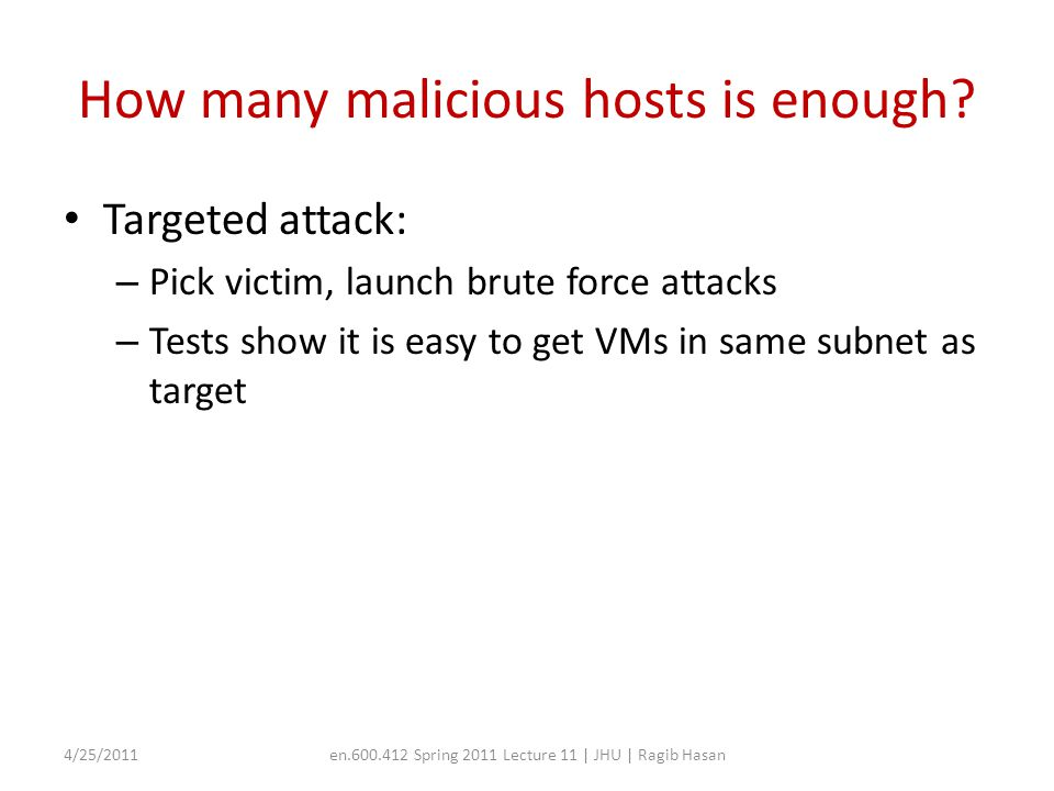 How many malicious hosts is enough? Targeted attack: – Pick victim, launch brute force attacks – Tests show it is easy to get VMs in same subnet as ta